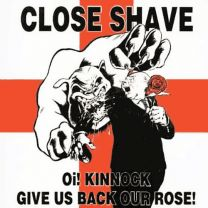 CLOSE SHAVE - Oi! kinnock, give us back